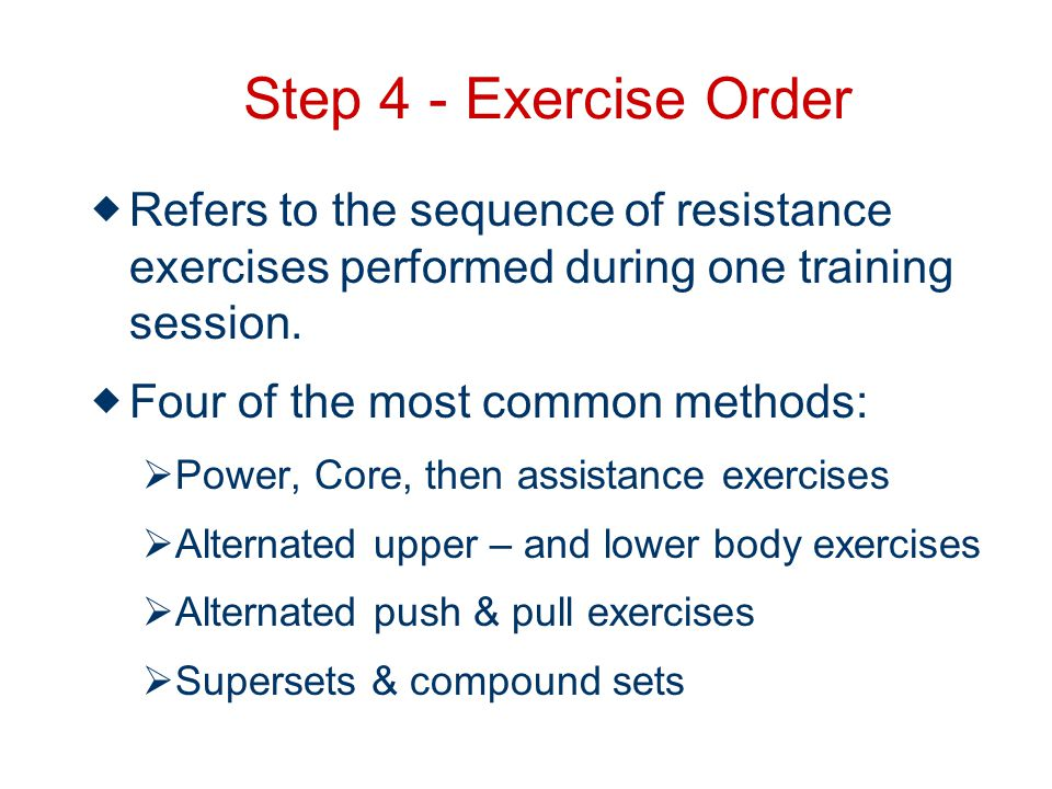 Step 4 - Exercise Order Refers to the sequence of resistance exercises performed during one training session.