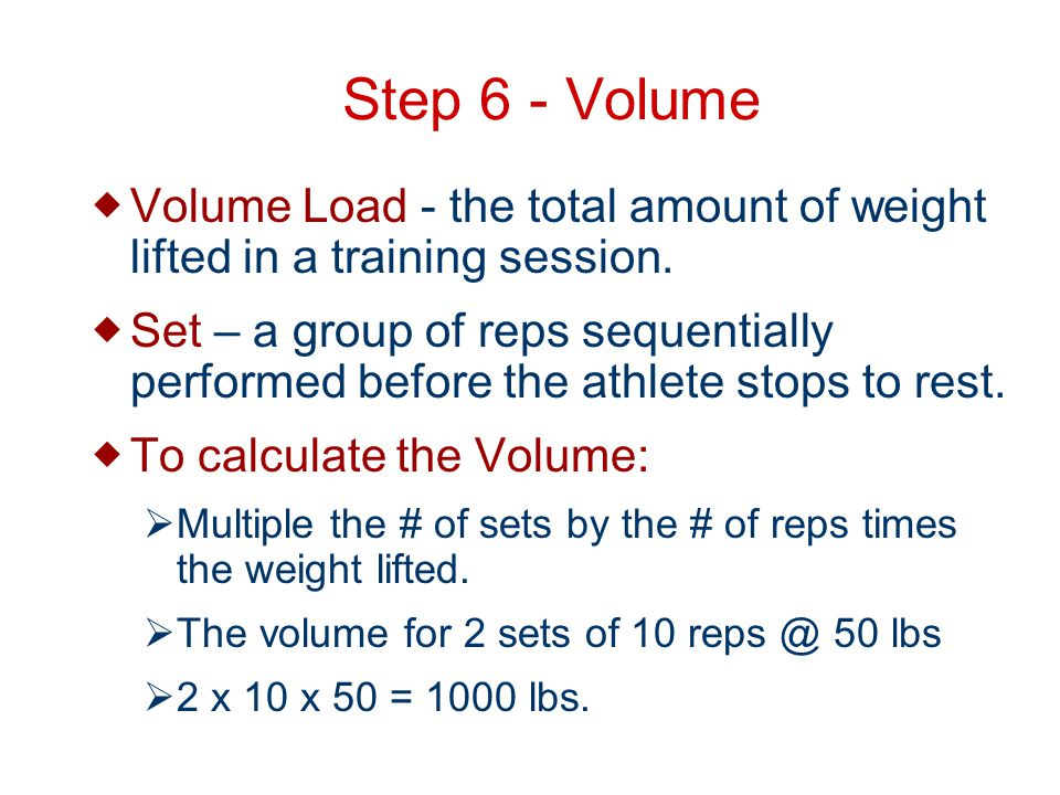 Step 6 - Volume Volume Load - the total amount of weight lifted in a training session.