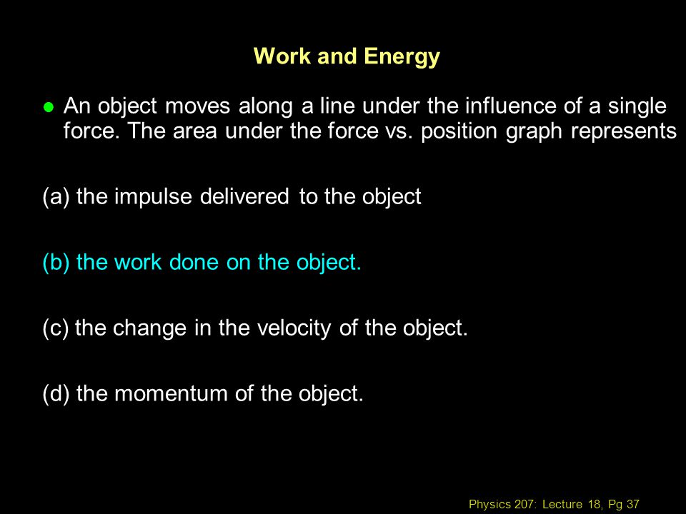 Work and Energy An object moves along a line under the influence of a single force. The area under the force vs. position graph represents.
