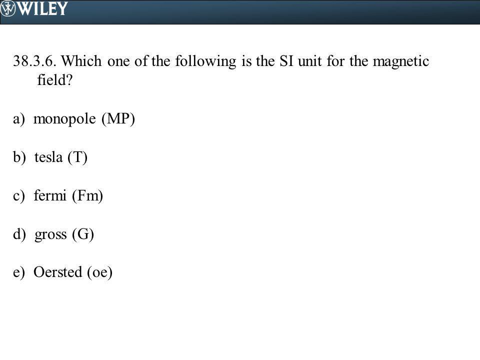 38.3.6. Which one of the following is the SI unit for the magnetic field