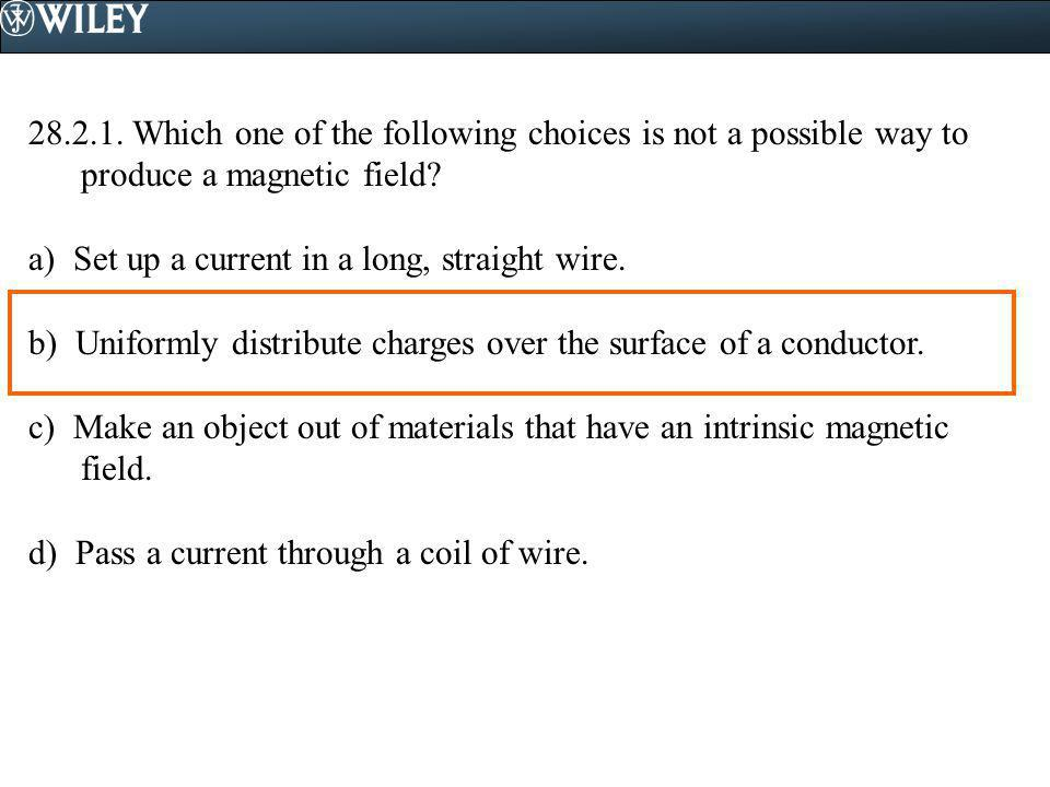 28.2.1. Which one of the following choices is not a possible way to produce a magnetic field