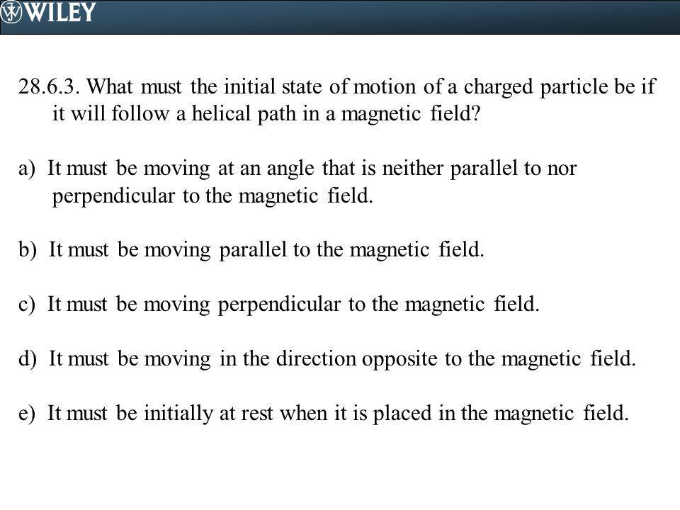 28.6.3. What must the initial state of motion of a charged particle be if it will follow a helical path in a magnetic field
