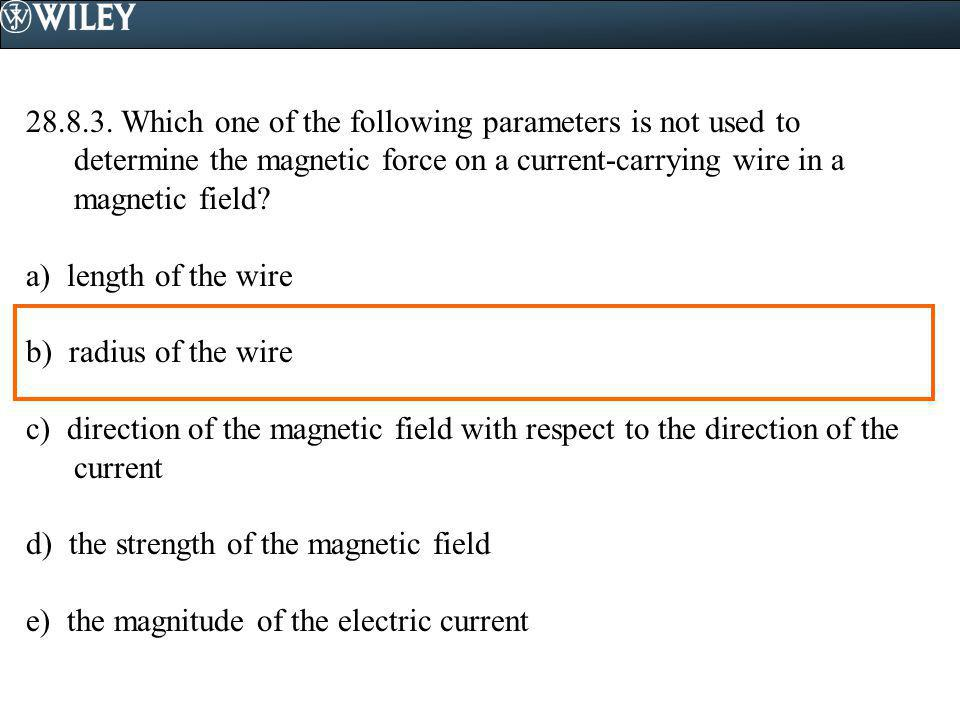 28.8.3. Which one of the following parameters is not used to determine the magnetic force on a current-carrying wire in a magnetic field