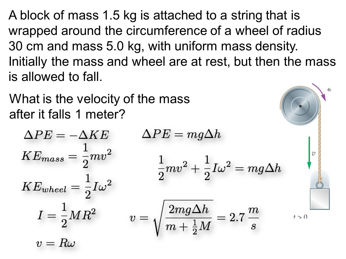 A block of mass 1.5 kg is attached to a string that is wrapped around the circumference of a wheel of radius 30 cm and mass 5.0 kg, with uniform mass density. Initially the mass and wheel are at rest, but then the mass is allowed to fall.