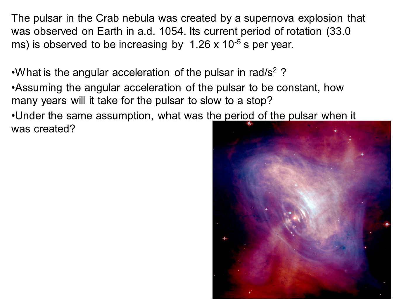 The pulsar in the Crab nebula was created by a supernova explosion that was observed on Earth in a.d. 1054. Its current period of rotation (33.0 ms) is observed to be increasing by 1.26 x 10-5 s per year.