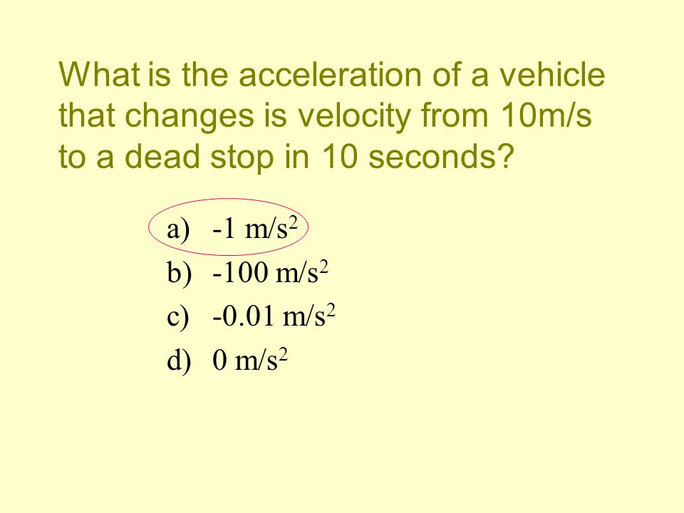 What is the acceleration of a vehicle that changes is velocity from 10m/s to a dead stop in 10 seconds