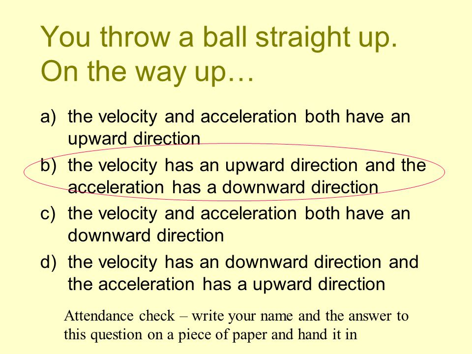 You throw a ball straight up. On the way up…