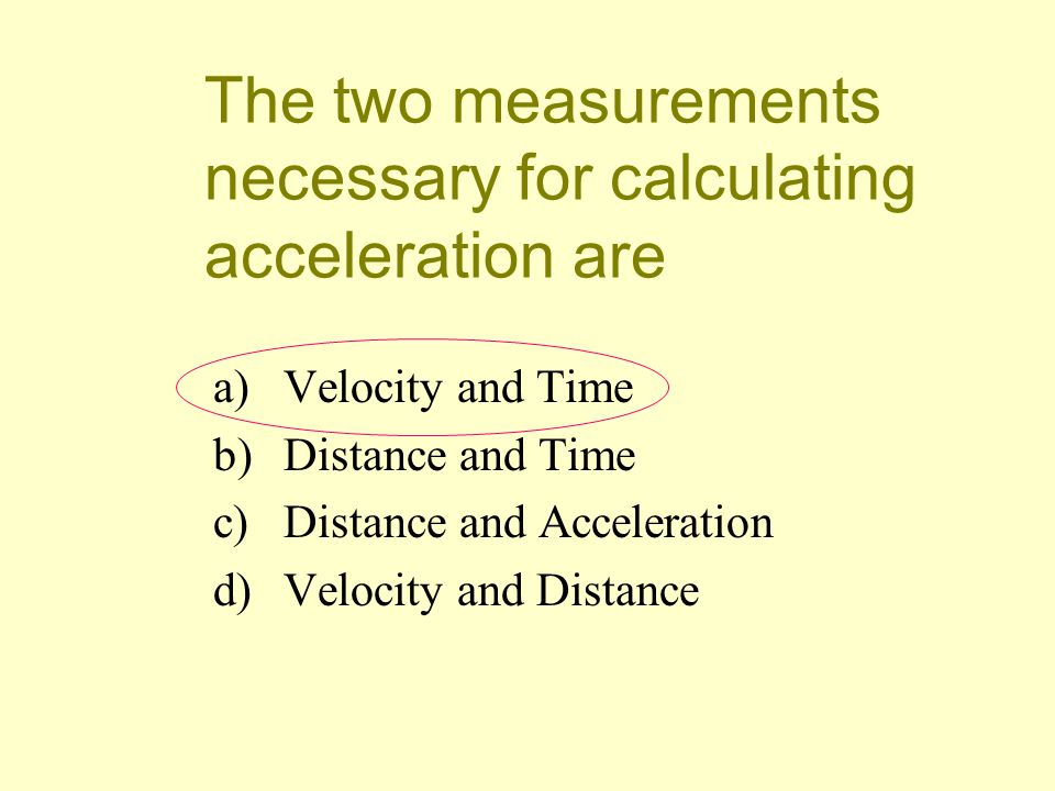 The two measurements necessary for calculating acceleration are
