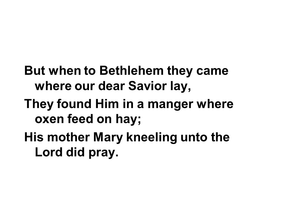 But when to Bethlehem they came where our dear Savior lay,