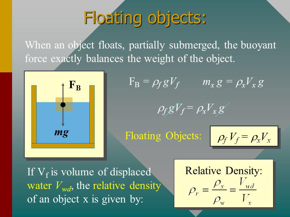 Floating objects: When an object floats, partially submerged, the buoyant force exactly balances the weight of the object.
