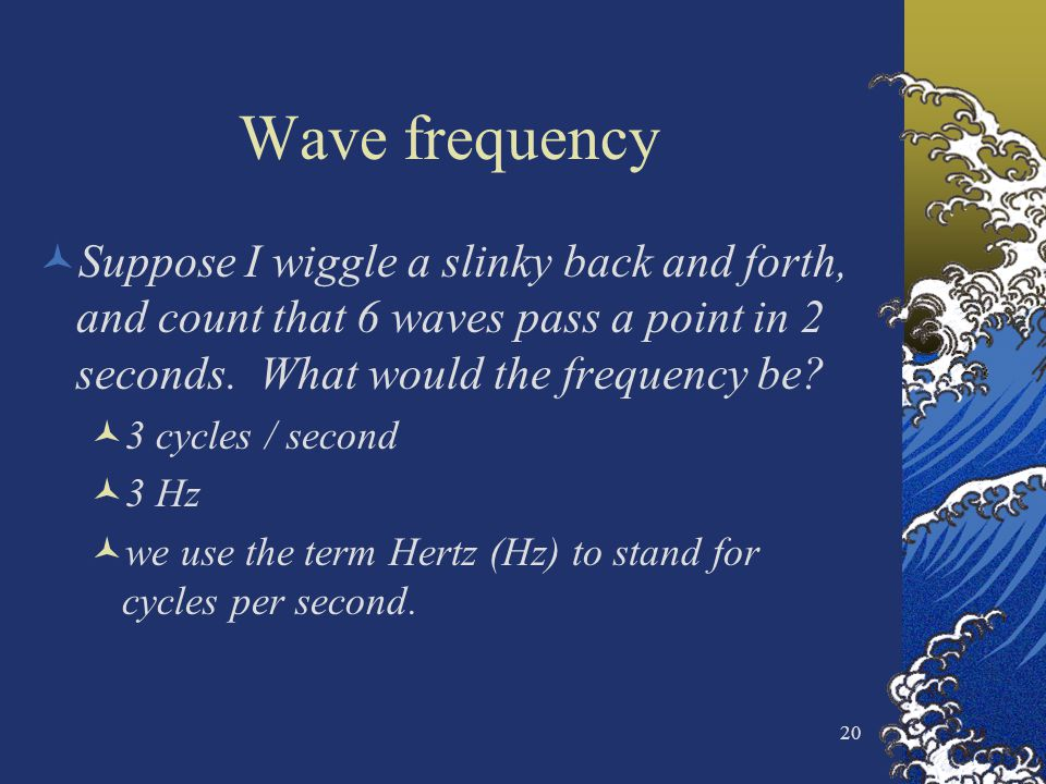 Wave frequency Suppose I wiggle a slinky back and forth, and count that 6 waves pass a point in 2 seconds. What would the frequency be