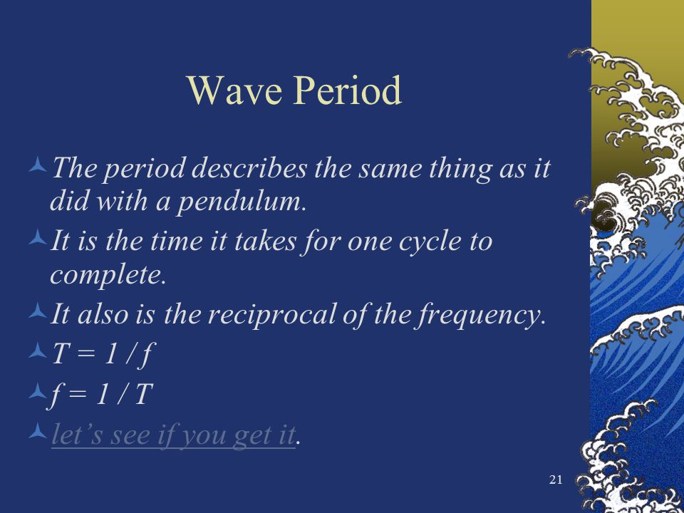 Wave Period The period describes the same thing as it did with a pendulum. It is the time it takes for one cycle to complete.
