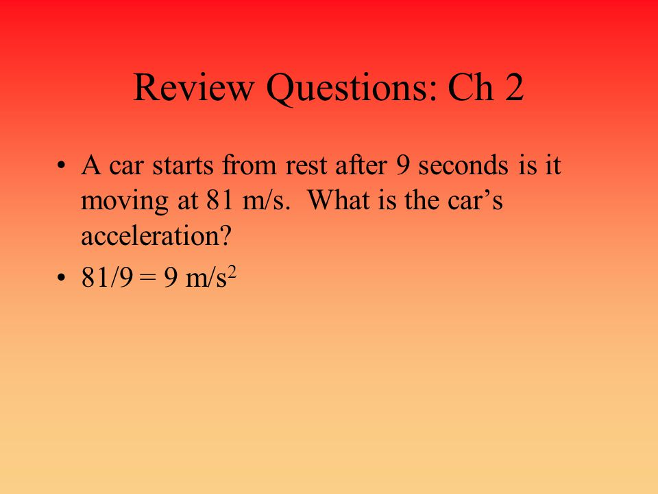 Review Questions: Ch 2 A car starts from rest after 9 seconds is it moving at 81 m/s. What is the car's acceleration