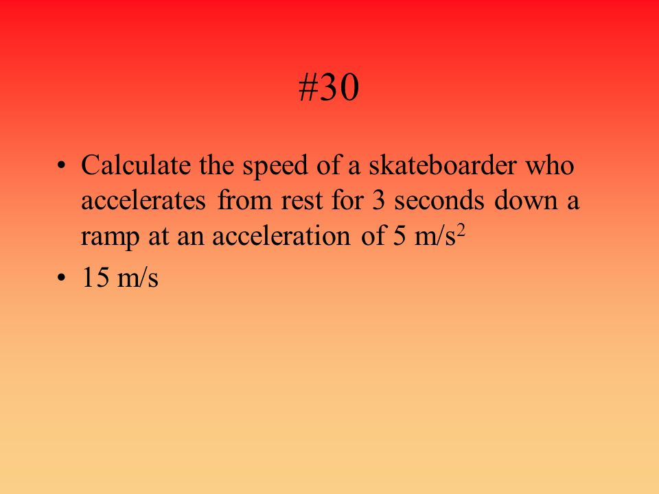#30 Calculate the speed of a skateboarder who accelerates from rest for 3 seconds down a ramp at an acceleration of 5 m/s2.