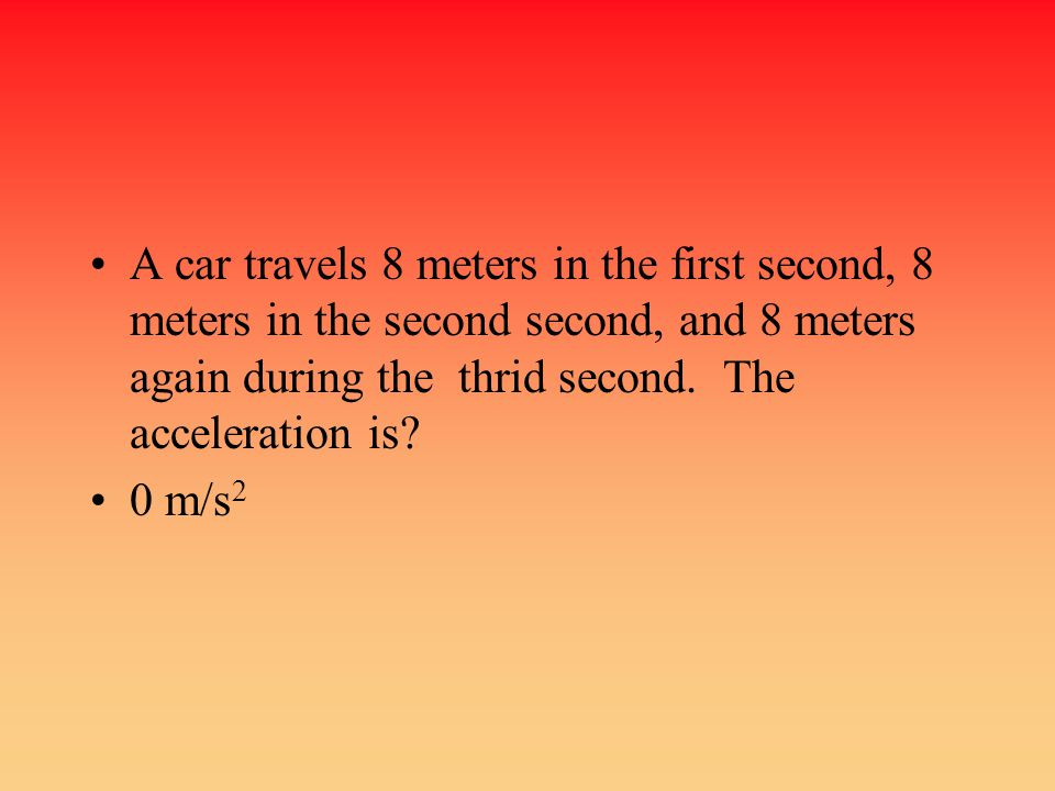 A car travels 8 meters in the first second, 8 meters in the second second, and 8 meters again during the thrid second. The acceleration is