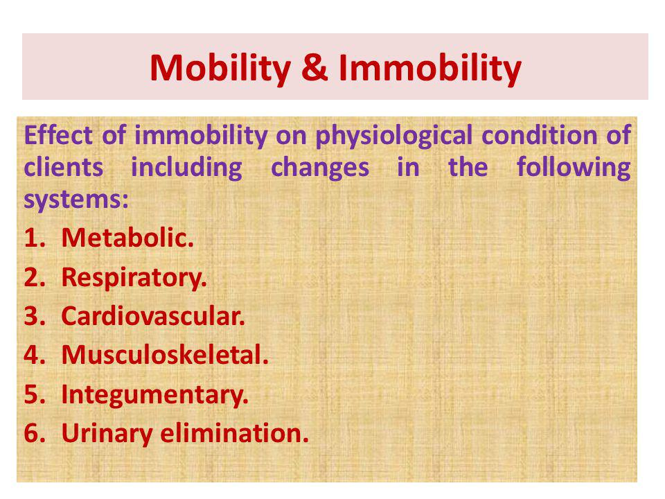 Mobility & Immobility Effect of immobility on physiological condition of clients including changes in the following systems: