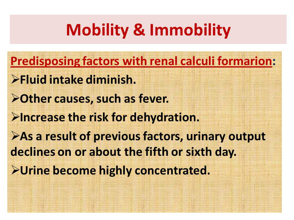 Mobility & Immobility Predisposing factors with renal calculi formarion: Fluid intake diminish. Other causes, such as fever.
