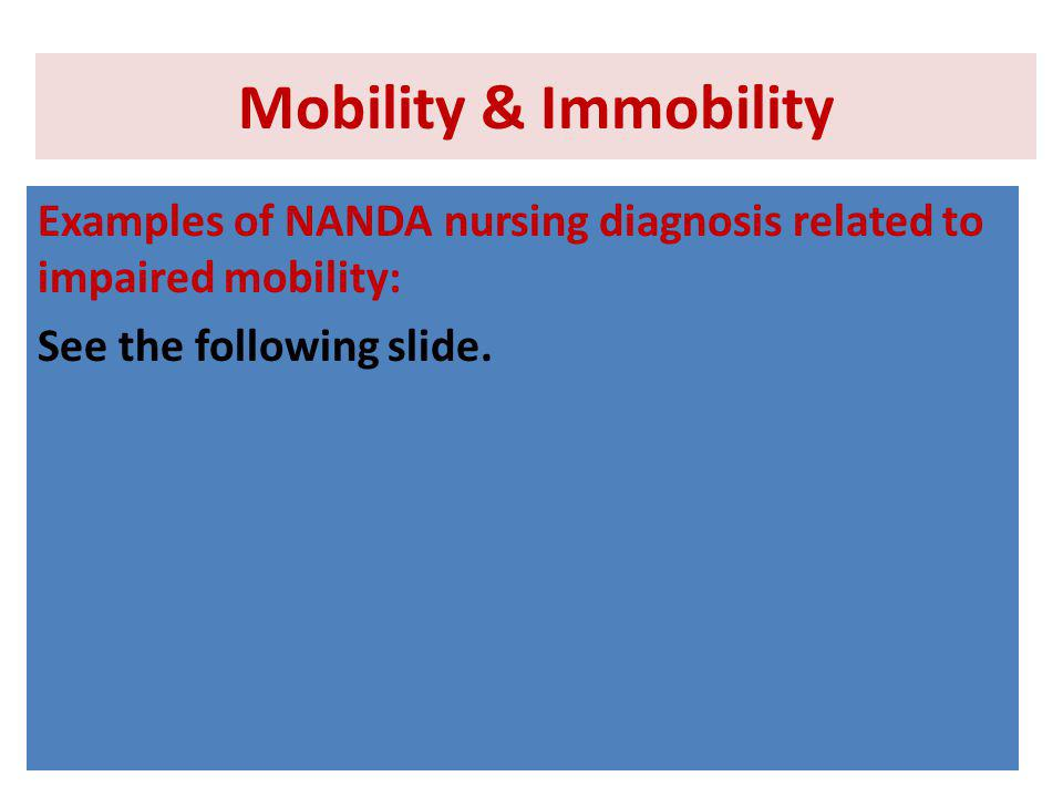 Mobility & Immobility Examples of NANDA nursing diagnosis related to impaired mobility: See the following slide.