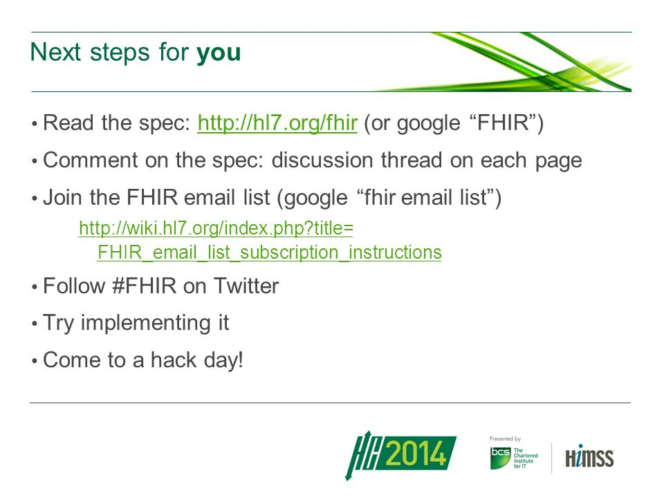 Next steps for you Read the spec: http://hl7.org/fhir (or google FHIR ) Comment on the spec: discussion thread on each page.