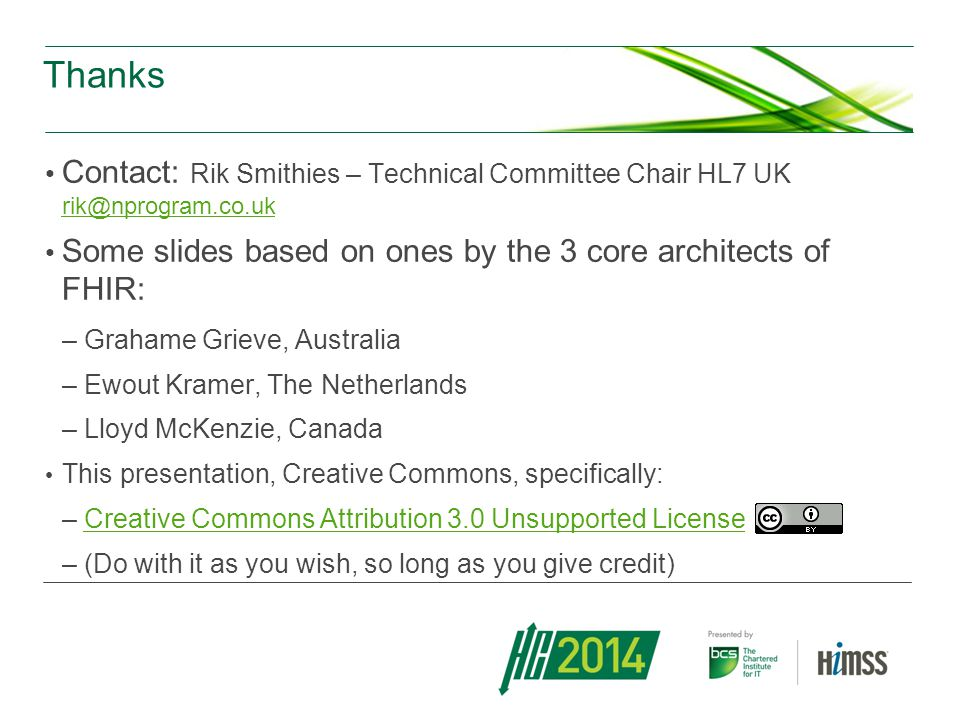 Thanks Contact: Rik Smithies – Technical Committee Chair HL7 UK rik@nprogram.co.uk. Some slides based on ones by the 3 core architects of FHIR: