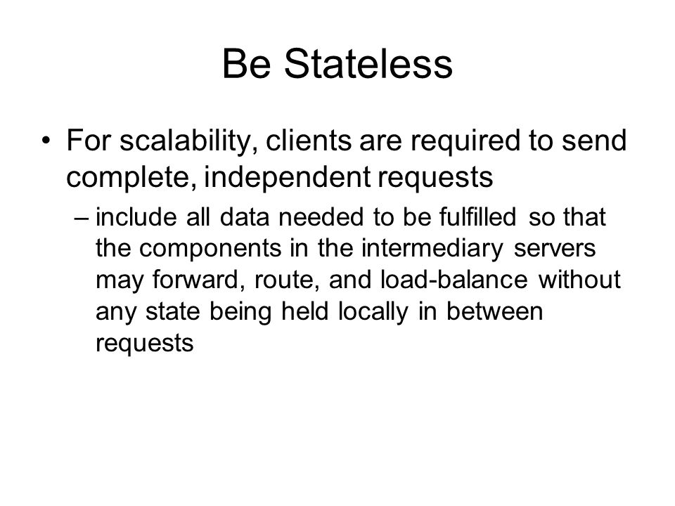 Be Stateless For scalability, clients are required to send complete, independent requests.