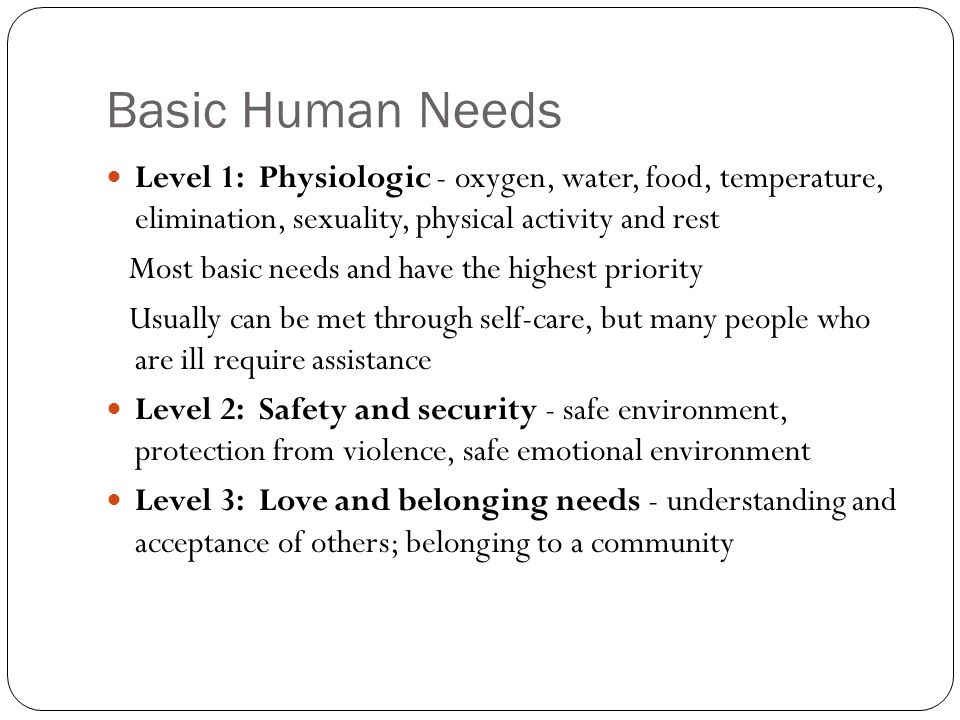 Basic Human Needs Level 1: Physiologic - oxygen, water, food, temperature, elimination, sexuality, physical activity and rest.