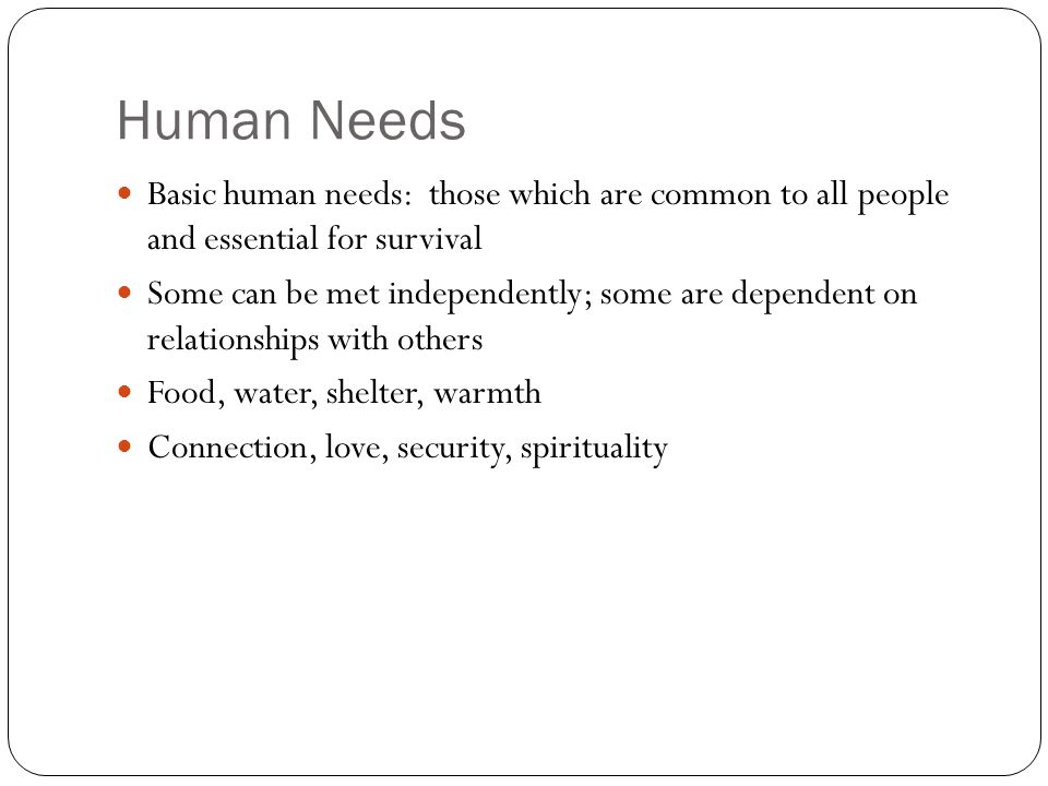 Human Needs Basic human needs: those which are common to all people and essential for survival.