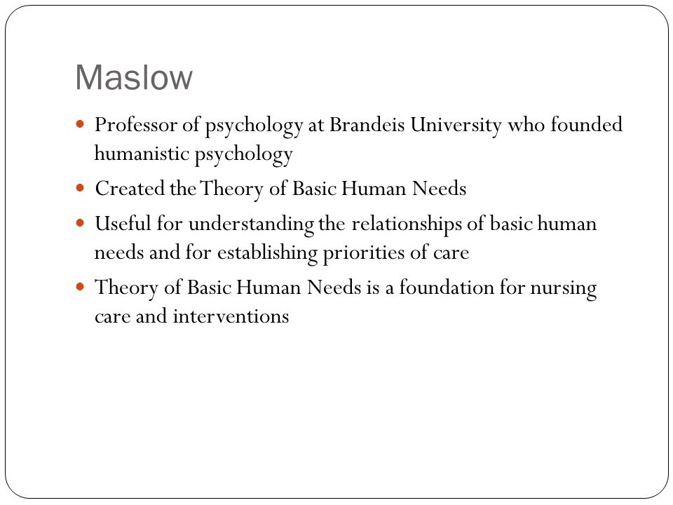 Maslow Professor of psychology at Brandeis University who founded humanistic psychology. Created the Theory of Basic Human Needs.