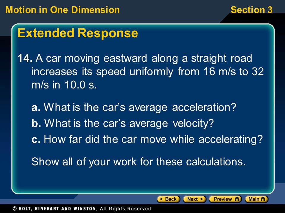 Extended Response 14. A car moving eastward along a straight road increases its speed uniformly from 16 m/s to 32 m/s in 10.0 s.
