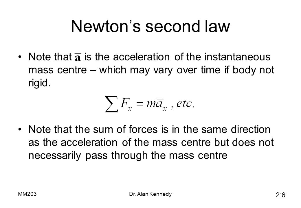 Newton's second law Note that is the acceleration of the instantaneous mass centre – which may vary over time if body not rigid.