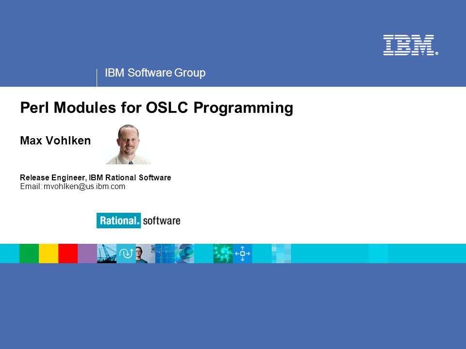 Speaker Notes Perl Modules for OSLC Programming Max Vohlken Release Engineer, IBM Rational Software Email: mvohlken@us.ibm.com.