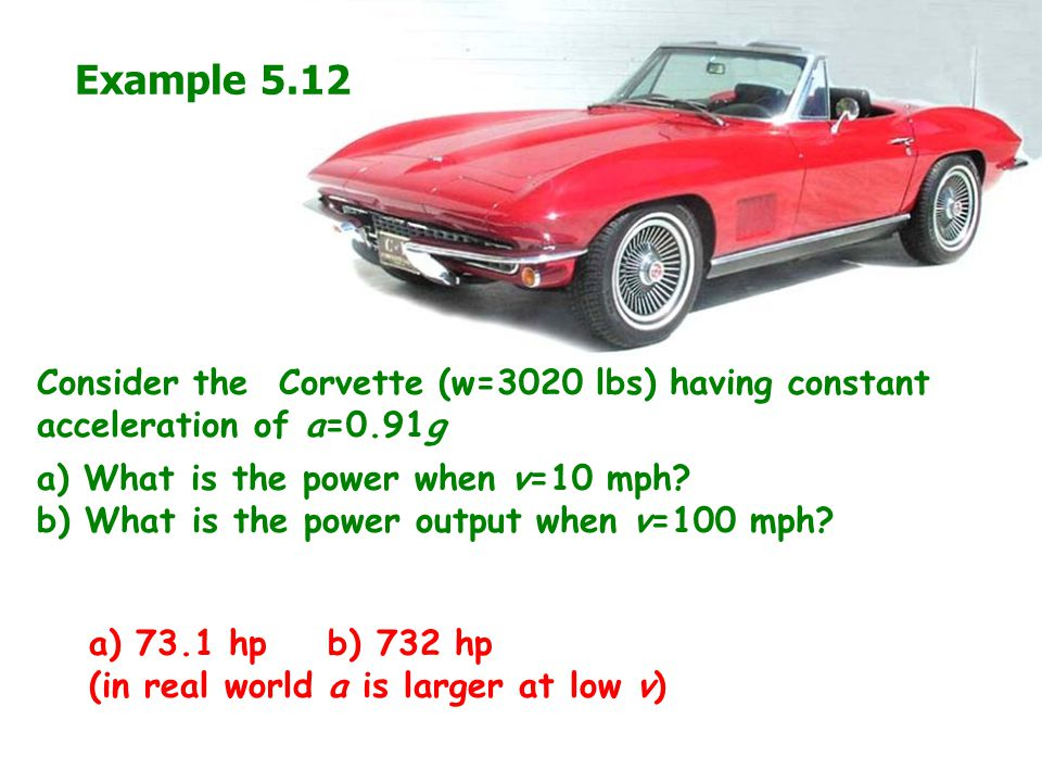 Example 5.12 Consider the Corvette (w=3020 lbs) having constant acceleration of a=0.91g. a) What is the power when v=10 mph