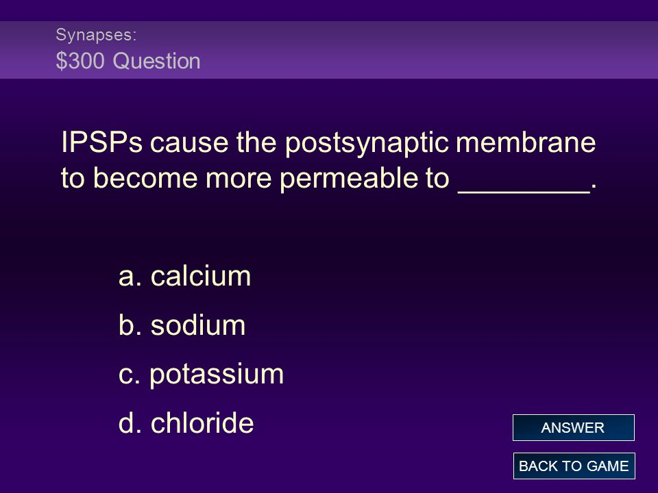 Synapses: $300 Question IPSPs cause the postsynaptic membrane to become more permeable to ________.