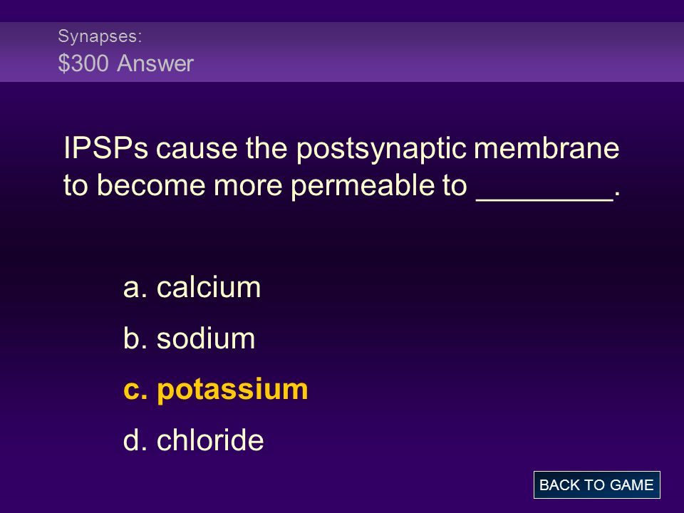 Synapses: $300 Answer IPSPs cause the postsynaptic membrane to become more permeable to ________. a. calcium.