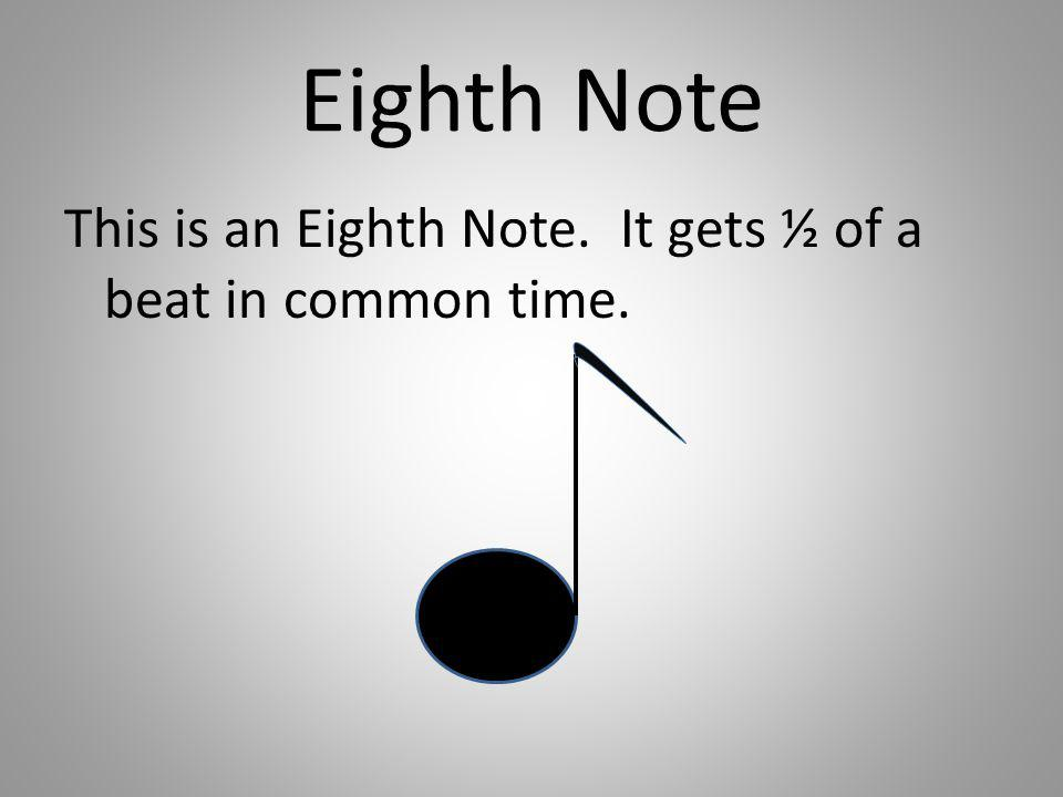 Eighth Note This is an Eighth Note. It gets ½ of a beat in common time.