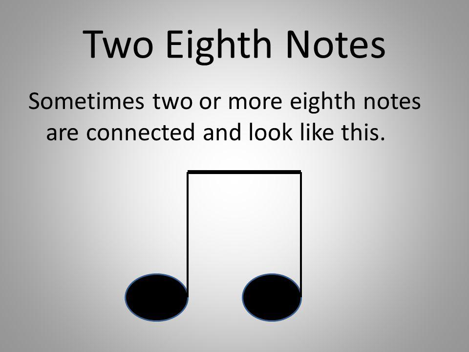 Two Eighth Notes Sometimes two or more eighth notes are connected and look like this.