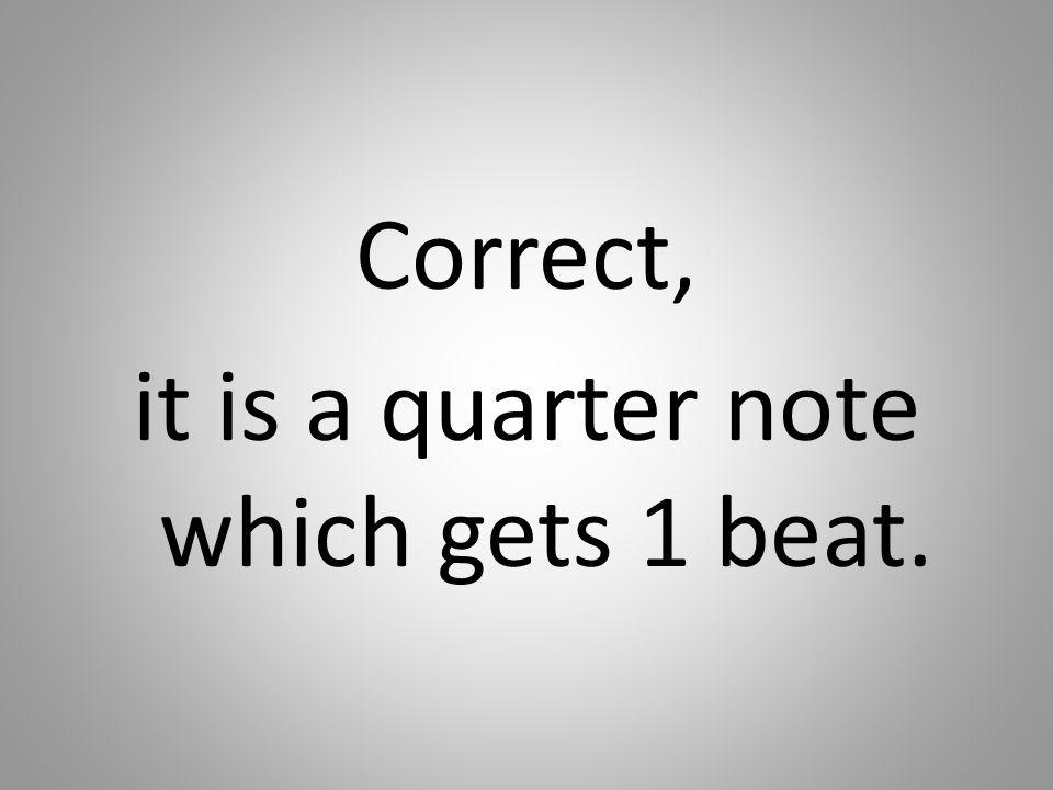 Correct, it is a quarter note which gets 1 beat.