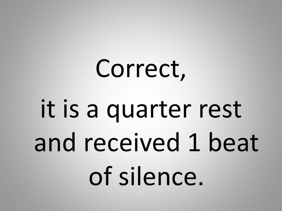 Correct, it is a quarter rest and received 1 beat of silence.