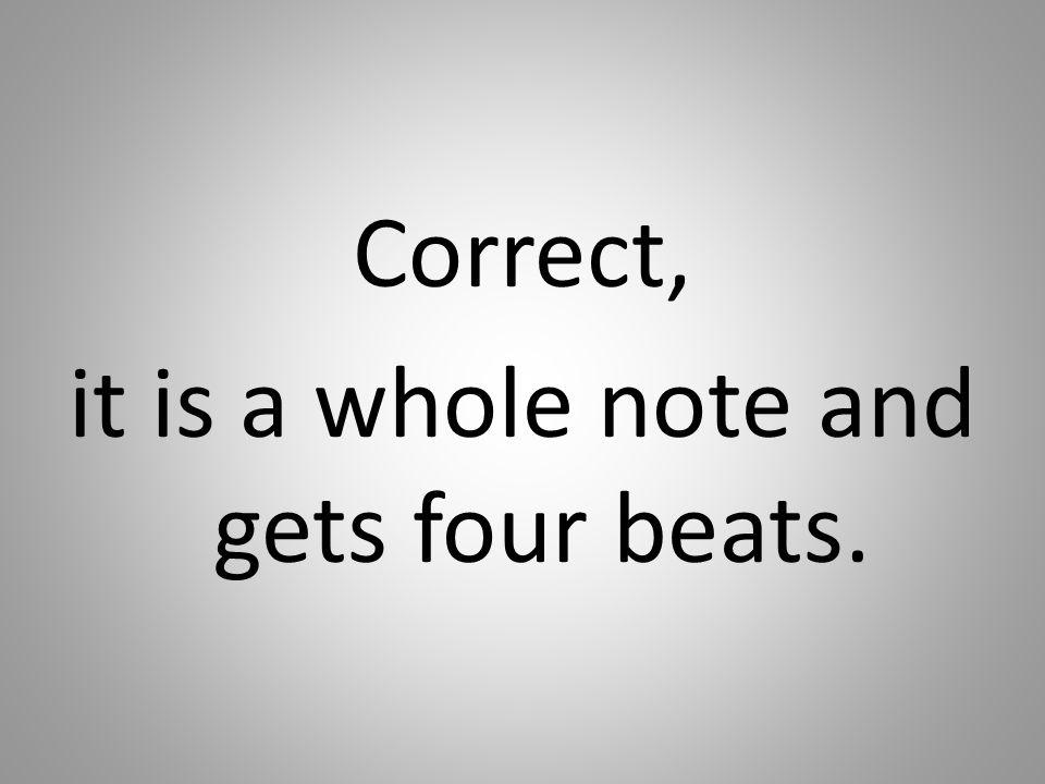 Correct, it is a whole note and gets four beats.
