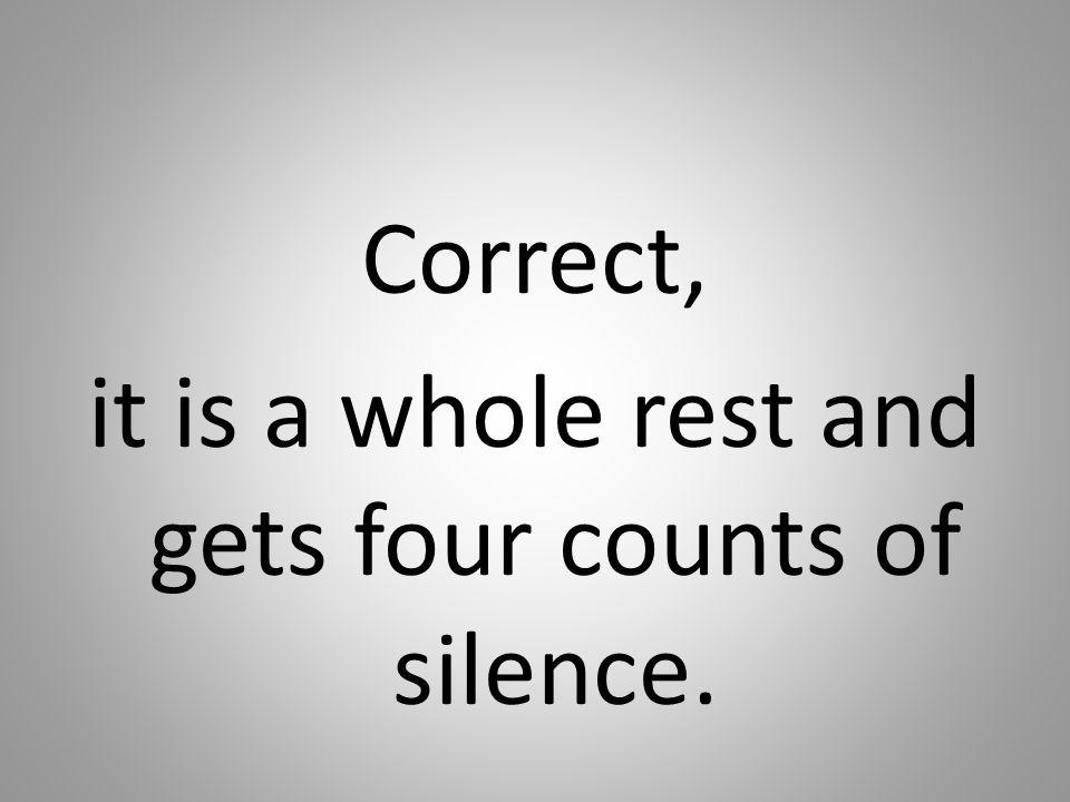 Correct, it is a whole rest and gets four counts of silence.