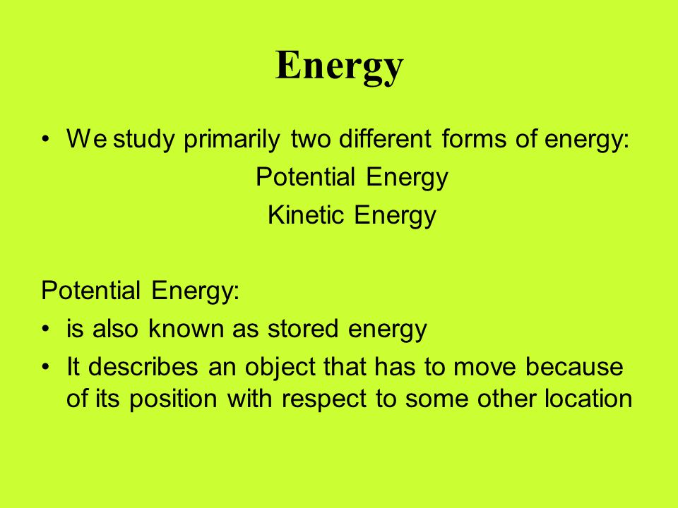 Energy We study primarily two different forms of energy: