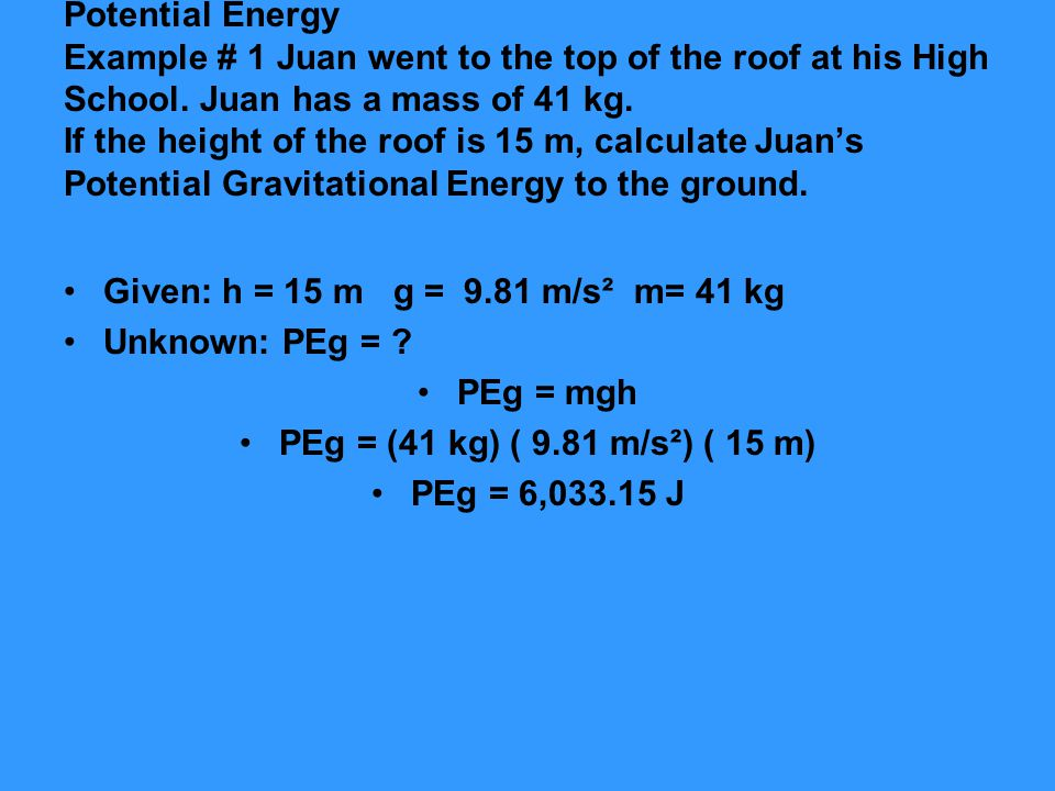 Potential Energy Example # 1 Juan went to the top of the roof at his High School. Juan has a mass of 41 kg. If the height of the roof is 15 m, calculate Juan's Potential Gravitational Energy to the ground.