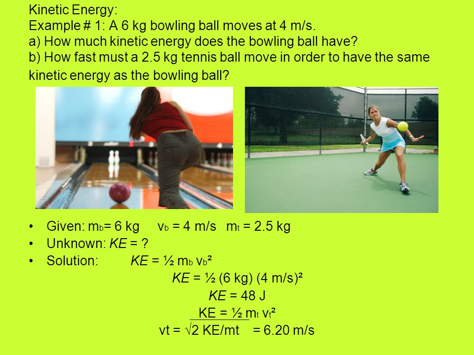 Kinetic Energy: Example # 1: A 6 kg bowling ball moves at 4 m/s
