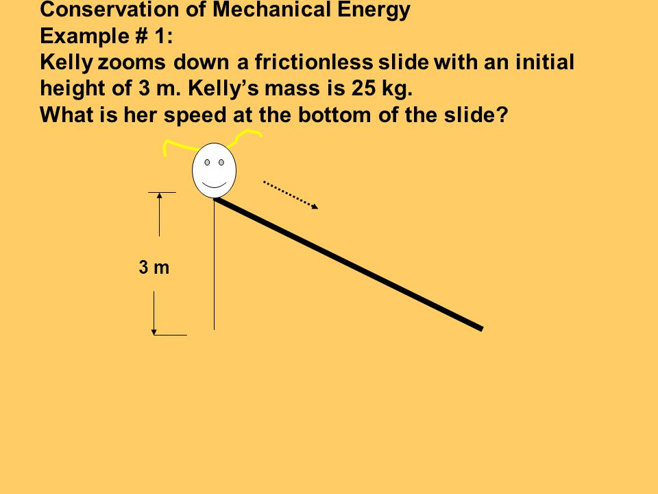 Conservation of Mechanical Energy Example # 1: Kelly zooms down a frictionless slide with an initial height of 3 m. Kelly's mass is 25 kg. What is her speed at the bottom of the slide