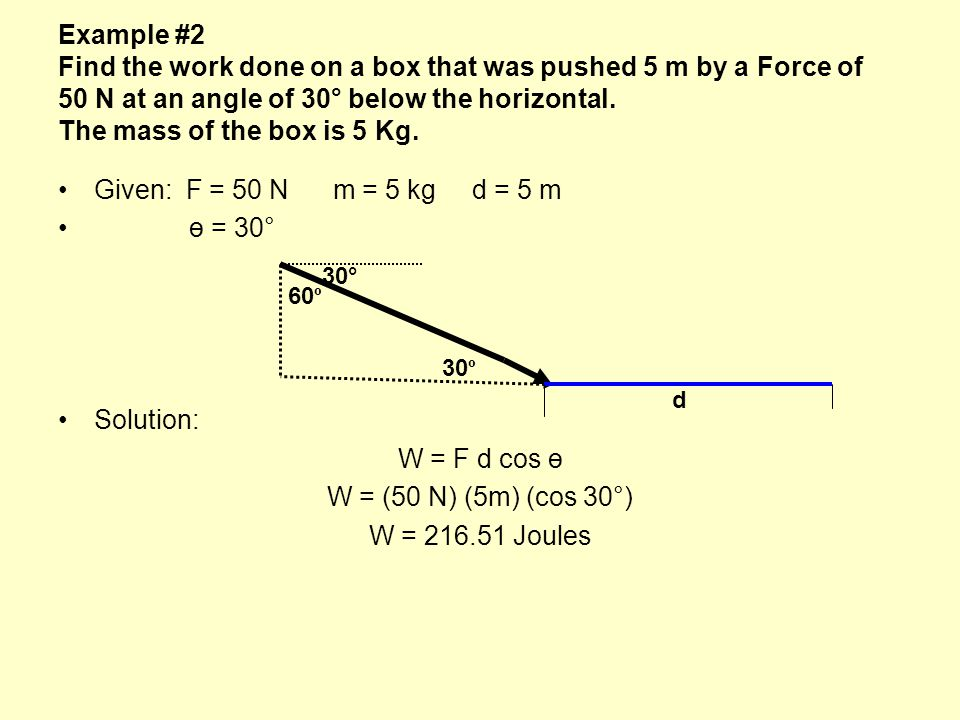 Example #2 Find the work done on a box that was pushed 5 m by a Force of 50 N at an angle of 30° below the horizontal. The mass of the box is 5 Kg.