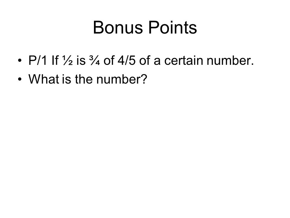 Bonus Points P/1 If ½ is ¾ of 4/5 of a certain number.