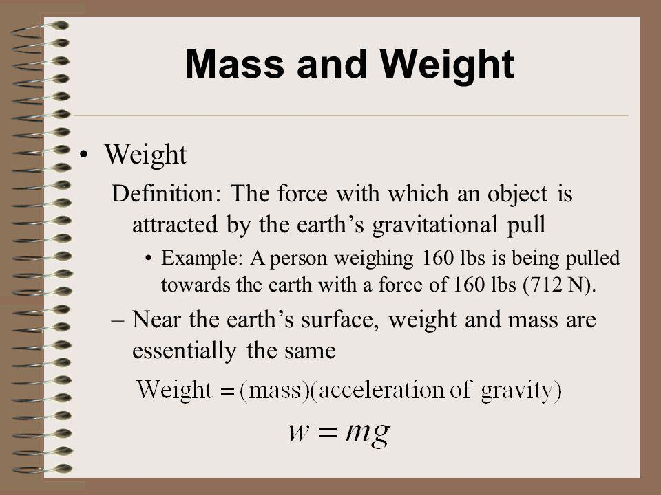 Mass and Weight Weight. Definition: The force with which an object is attracted by the earth's gravitational pull.
