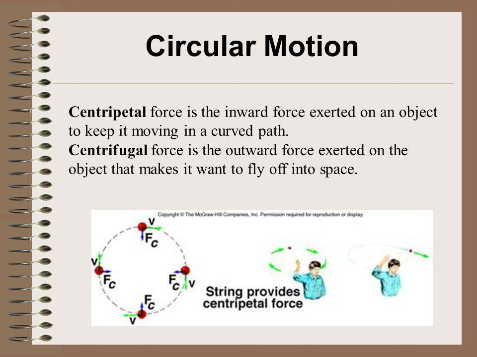 Circular Motion Centripetal force is the inward force exerted on an object to keep it moving in a curved path.