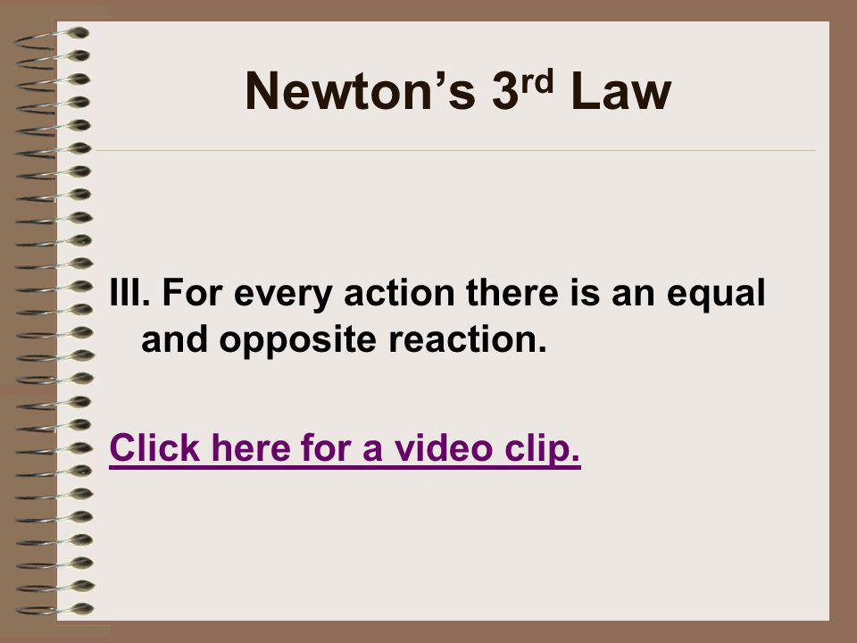 Newton's 3rd Law III. For every action there is an equal and opposite reaction.
