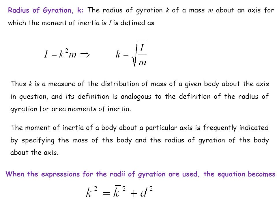 Radius of Gyration, k: The radius of gyration k of a mass m about an axis for which the moment of inertia is I is defined as